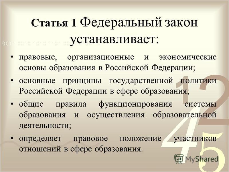 Статья 1 Федеральный закон устанавливает: правовые, организационные и экономические основы образования в Российской Федерации; основные принципы государственной политики Российской Федерации в сфере образования; общие правила функционирования системы
