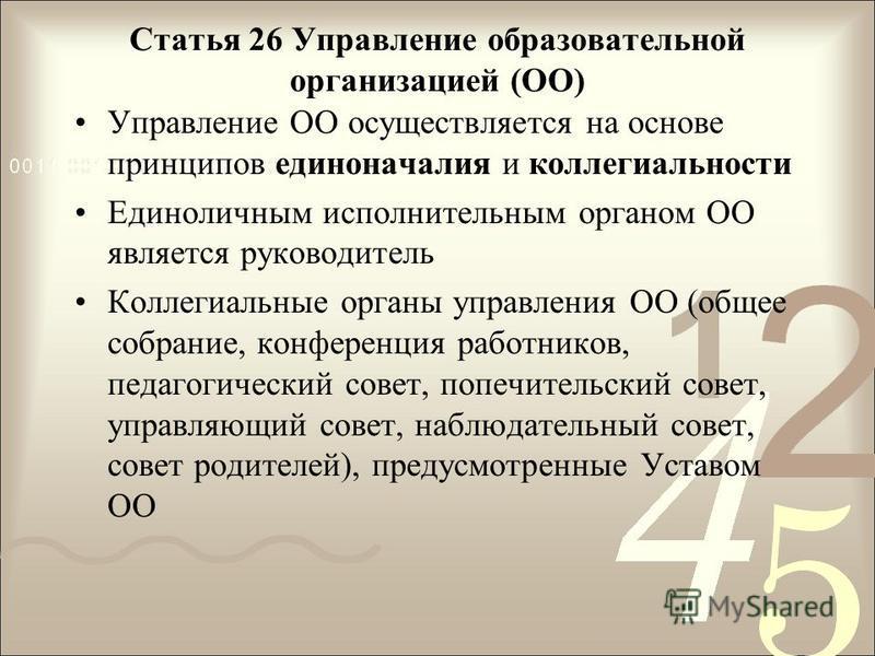 Статья 26 Управление образовательной организацией (ОО) Управление ОО осуществляется на основе принципов единоначалия и коллегиальности Единоличным исполнительным органом ОО является руководитель Коллегиальные органы управления ОО (общее собрание, кон