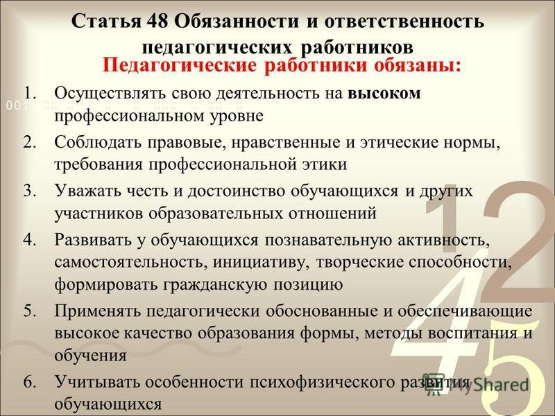 Статья 48 Обязанности и ответственность педагогических работников Педагогические работники обязаны: 1. Осуществлять свою деятельность на высоком профессиональном уровне 2. Соблюдать правовые, нравственные и этические нормы, требования профессионально