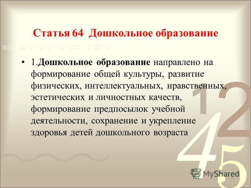 Статья 64 Дошкольное образование 1. Дошкольное образование направлено на формирование общей культуры, развитие физических, интеллектуальных, нравственных, эстетических и личностных качеств, формирование предпосылок учебной деятельности, сохранение и