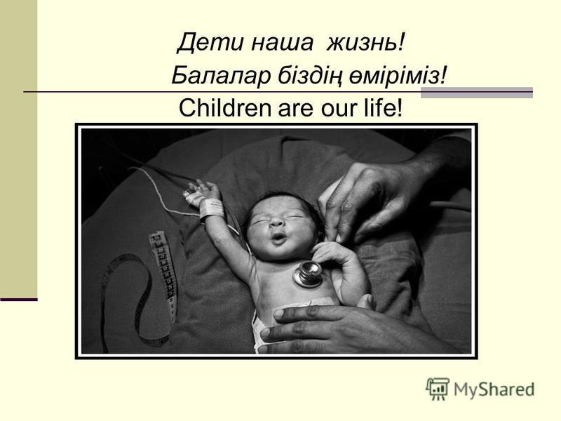 Дети наша жизнь! Балалар біздің өміріміз! Children are our life!