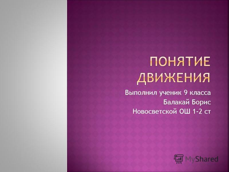 Выполнил ученик 9 класса Балакай Борис Новосветской ОШ 1-2 ст