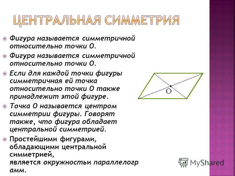 Фигура называется симметричной относительно точки О. Если для каждой точки фигуры симметричная ей точка относительно точки О также принадлежит этой фигуре. Точка О называется центром симметрии фигуры. Говорят также, что фигура обладает центральной си