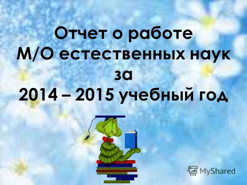 Отчет о работе М/О естественных наук за 2014 – 2015 учебный год