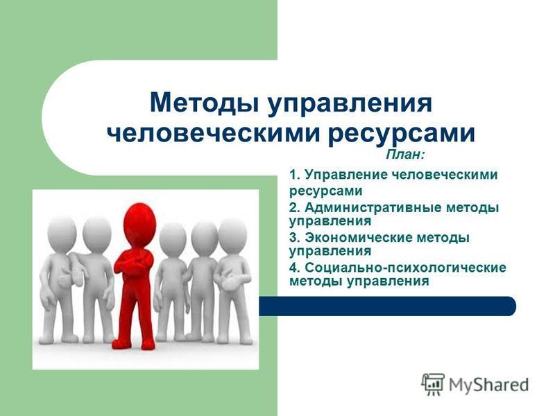 Методы управления человеческими ресурсами План: 1. Управление человеческими ресурсами 2. Административные методы управления 3. Экономические методы управления 4. Социально-психологические методы управления