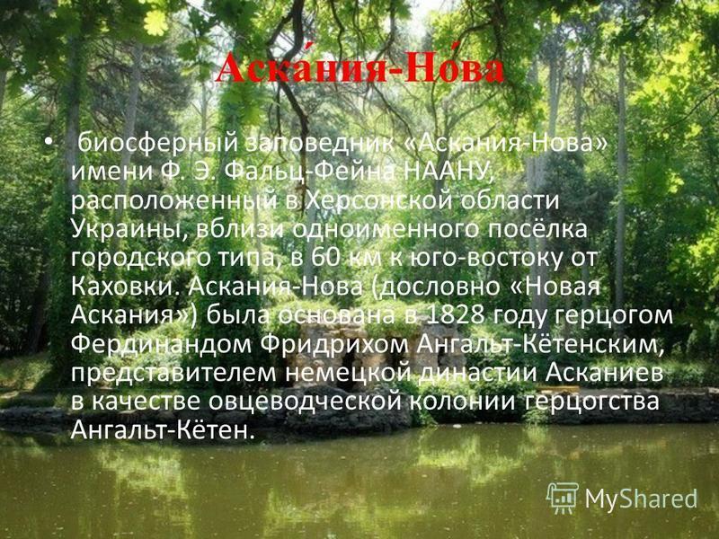 Аска́ния-Но́ва биосферный заповедник «Аскания-Нова» имени Ф. Э. Фальц-Фейна НААНУ, расположенный в Херсонской области Украины, вблизи одноименного посёлка городского типа, в 60 км к юго-востоку от Каховки. Аскания-Нова (дословно «Новая Аскания») была