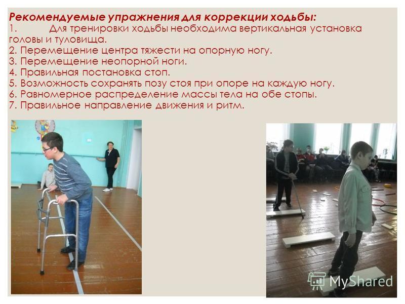 Рекомендуемые упражнения для коррекции ходьбы: 1. Для тренировки ходьбы необходима вертикальная установка головы и туловища. 2. Перемещение центра тяжести на опорную ногу. 3. Перемещение не опорной ноги. 4. Правильная постановка стоп. 5. Возможность