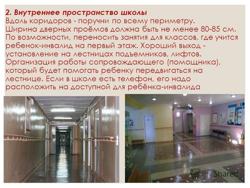 2. Внутреннее пространство школы Вдоль коридоров - поручни по всему периметру. Ширина дверных проёмов должна быть не менее 80-85 см. По возможности, переносить занятия для классов, где учится ребенок-инвалид на первый этаж. Хороший выход - установлен