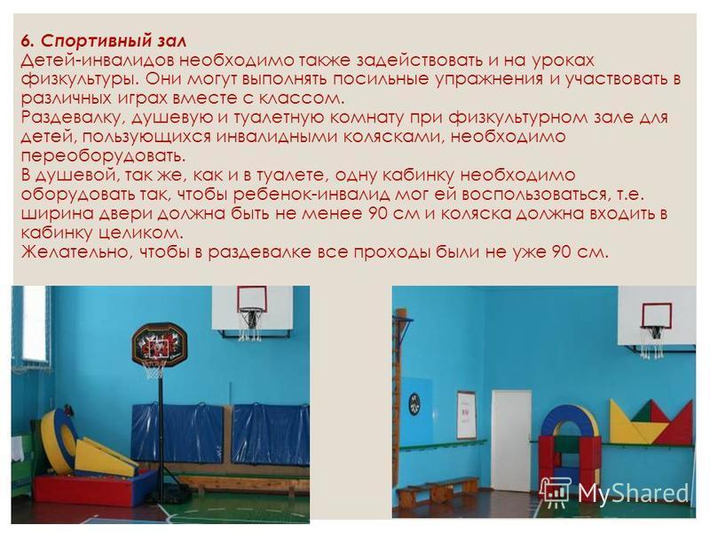 6. Спортивный зал Детей-инвалидов необходимо также задействовать и на уроках физкультуры. Они могут выполнять посильные упражнения и участвовать в различных играх вместе с классом. Раздевалку, душевую и туалетную комнату при физкультурном зале для де