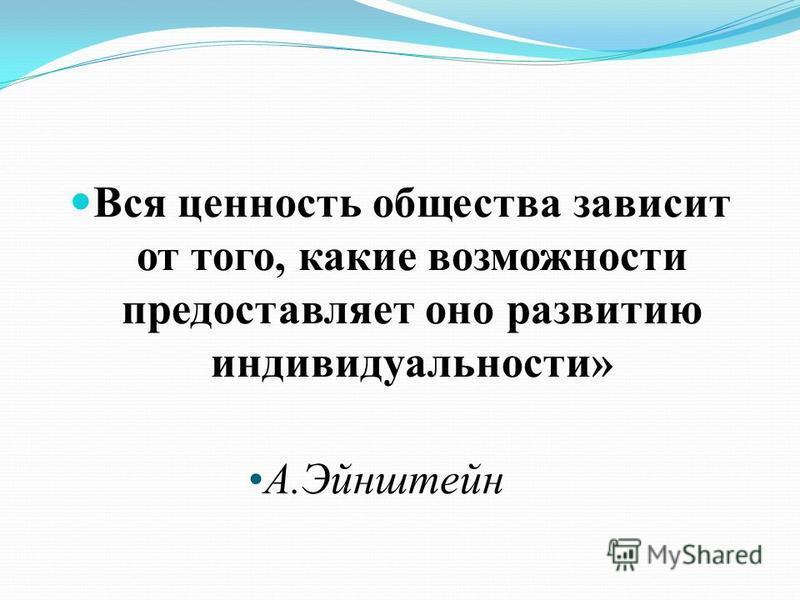 Вся ценность общества зависит от того, какие возможности предоставляет оно развитию индивидуальности » А. Эйнштейн