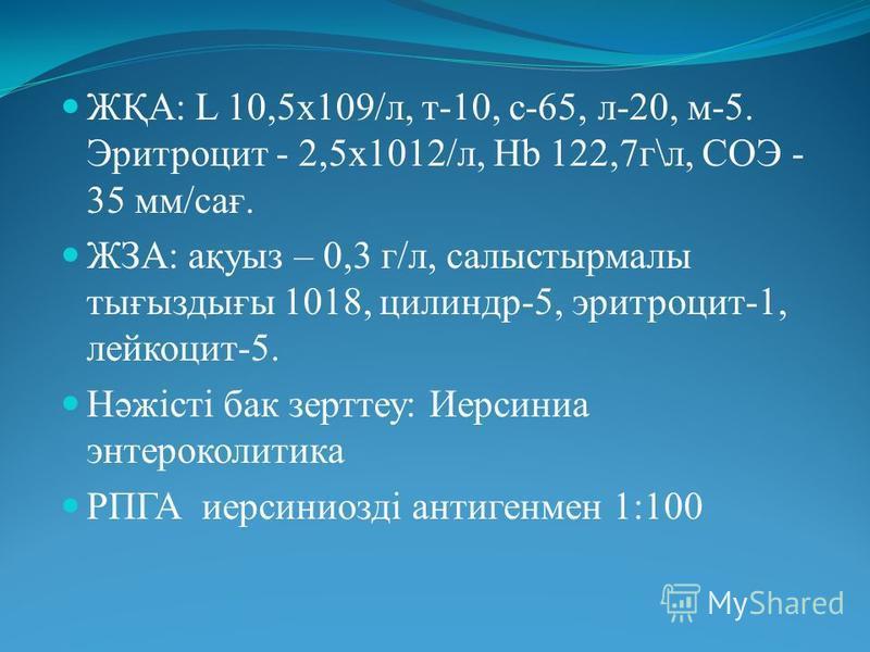 ЖҚА: L 10,5х109/л, т-10, с-65, л-20, м-5. Эритроцит - 2,5х1012/л, Hb 122,7г\л, СОЭ - 35 мм/сағ. ЖЗА: ақуыз – 0,3 г/л, салыстырмалы тығыздығы 1018, цилиндр-5, эритроцит-1, лейкоцит-5. Нәжісті бак зерттеу: Иерсиниа энтероколитика РПГА иерсиниозді антиг