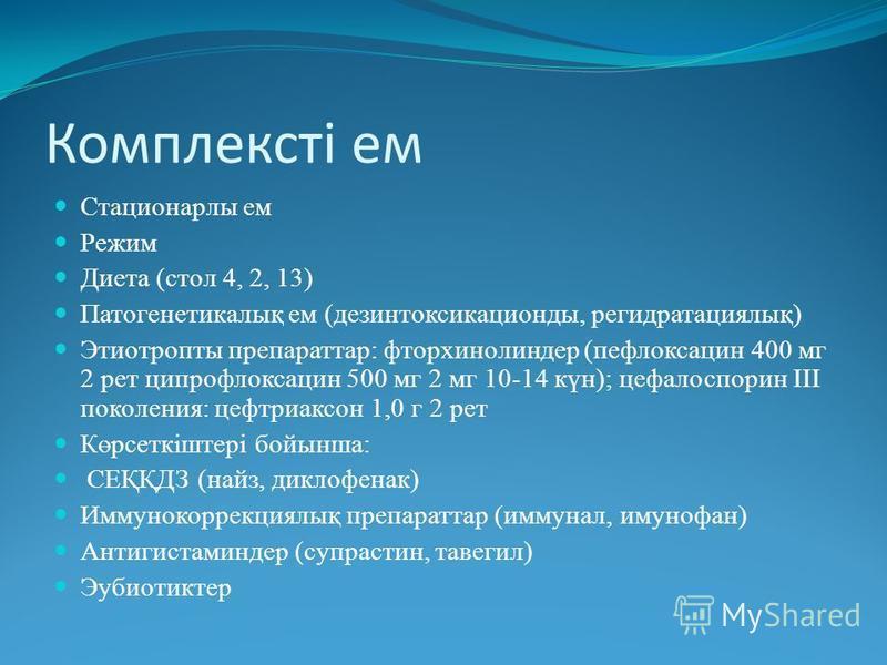 Комплексті ем Стационарлы ем Режим Диета (стол 4, 2, 13) Патогенетикалық ем (дезинтоксикационды, регидратациялық) Этиотропты препараттар: фторхинолиндер (пефлоксацин 400 мг 2 рет ципрофлоксацин 500 мг 2 мг 10-14 күн); цефалоспорин ІІІ поколения: цефт