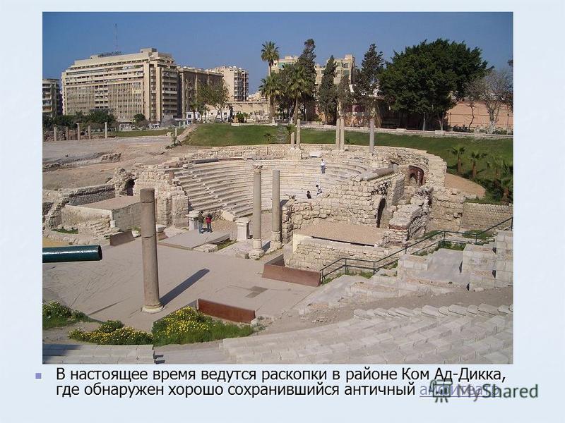 В настоящее время ведутся раскопки в районе Ком Ад-Дикка, где обнаружен хорошо сохранившийся античный амфитеатр В настоящее время ведутся раскопки в районе Ком Ад-Дикка, где обнаружен хорошо сохранившийся античный амфитеатрамфитеатр
