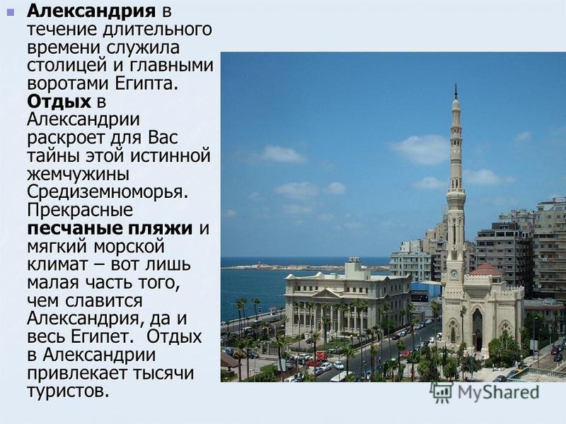 Александрия в течение длительного времени служила столицей и главными воротами Египта. Отдых в Александрии раскроет для Вас тайны этой истинной жемчужины Средиземноморья. Прекрасные песчаные пляжи и мягкий морской климат – вот лишь малая часть того,