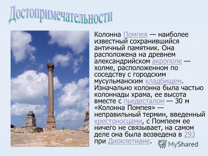 Колонна Помпея наиболее известный сохранившийся античный памятник. Она расположена на древнем александрийском акрополе холме, расположенном по соседству с городским мусульманским кладбищем. Изначально колонна была частью колоннады храма, ее высота вм