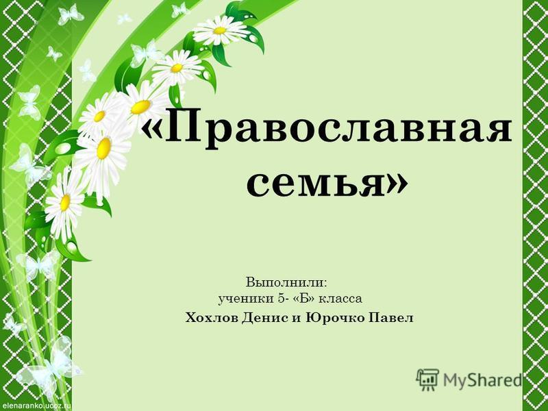 «Православная семья» Выполнили: ученики 5- «Б» класса Хохлов Денис и Юрочко Павел