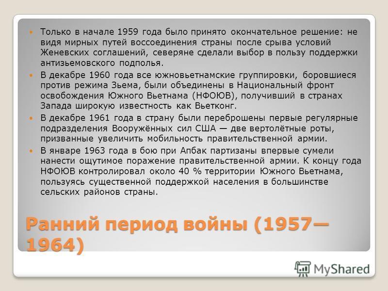Ранний период войны (1957 1964) Только в начале 1959 года было принято окончательное решение: не видя мирных путей воссоединения страны после срыва условий Женевских соглашений, северяне сделали выбор в пользу поддержки антизьемовского подполья. В де