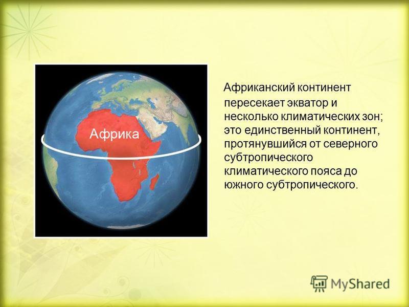 Африканский континент пересекает экватор и несколько климатических зон; это единственный континент, протянувшийся от северного субтропического климатического пояса до южного субтропического.