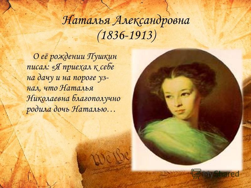 Наталья Александровна (1836-1913) О её рождении Пушкин писал: «Я приехал к себе на дачу и на пороге уз- нал, что Наталья Николаевна благополучно родила дочь Наталью…
