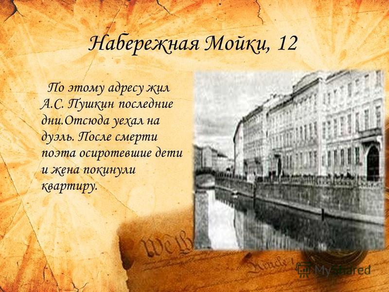 Набережная Мойки, 12 По этому адресу жил А.С. Пушкин последние дни.Отсюда уехал на дуэль. После смерти поэта осиротевшие дети и жена покинули квартиру.