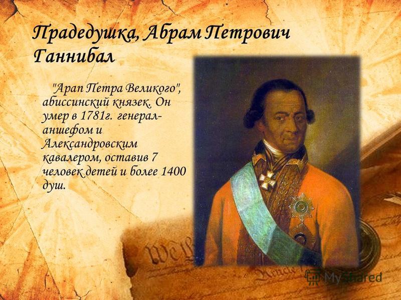 Прадедушка, Абрам Петрович Ганнибал Арап Петра Великого, абиссинский князек. Он умер в 1781 г. генерал- аншефом и Александровским кавалером, оставив 7 человек детей и более 1400 душ.