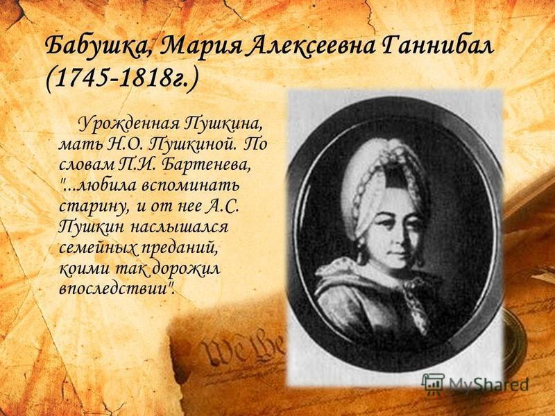Бабушка, Мария Алексеевна Ганнибал (1745-1818 г.) Урожденная Пушкина, мать Н.О. Пушкиной. По словам П.И. Бартенева, ...любила вспоминать старину, и от нее А.С. Пушкин наслышался семейных преданий, коими так дорожил впоследствии.