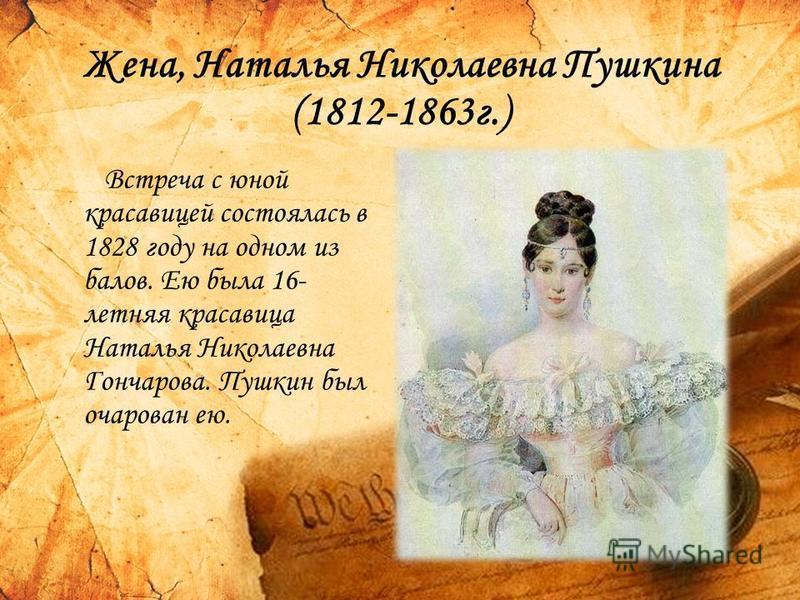 Жена, Наталья Николаевна Пушкина (1812-1863 г.) Встреча с юной красавицей состоялась в 1828 году на одном из балов. Ею была 16- летняя красавица Наталья Николаевна Гончарова. Пушкин был очарован ею.