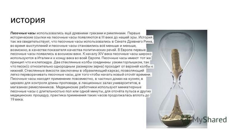 история Песочные часы использовались ещё древними греками и римлянами. Первые исторические ссылки на песочные часы появляются в III веке до нашей эры. История так же свидетельствует, что песочные часы использовались в Сенате Древнего Рима, во время в