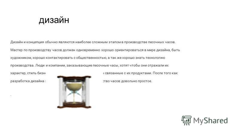 дизайн Дизайн и концепция обычно являются наиболее сложным этапом в производстве песочных часов. Мастер по производству часов должен одновременно хорошо ориентироваться в мире дизайна, быть художником, хорошо контактировать с общественностью, а так ж