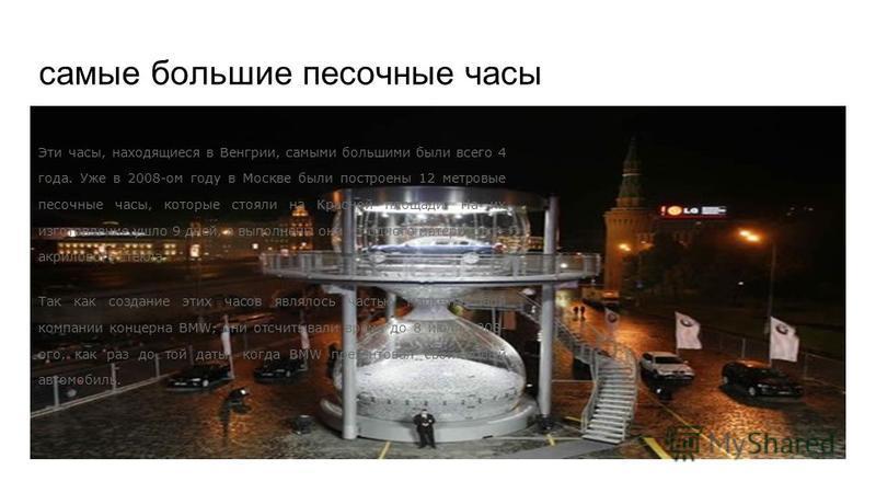 самые большие песочные часы Эти часы, находящиеся в Венгрии, самыми большими были всего 4 года. Уже в 2008-ом году в Москве были построены 12 метровые песочные часы, которые стояли на Красной площади. На их изготовление ушло 9 дней, а выполнены они и