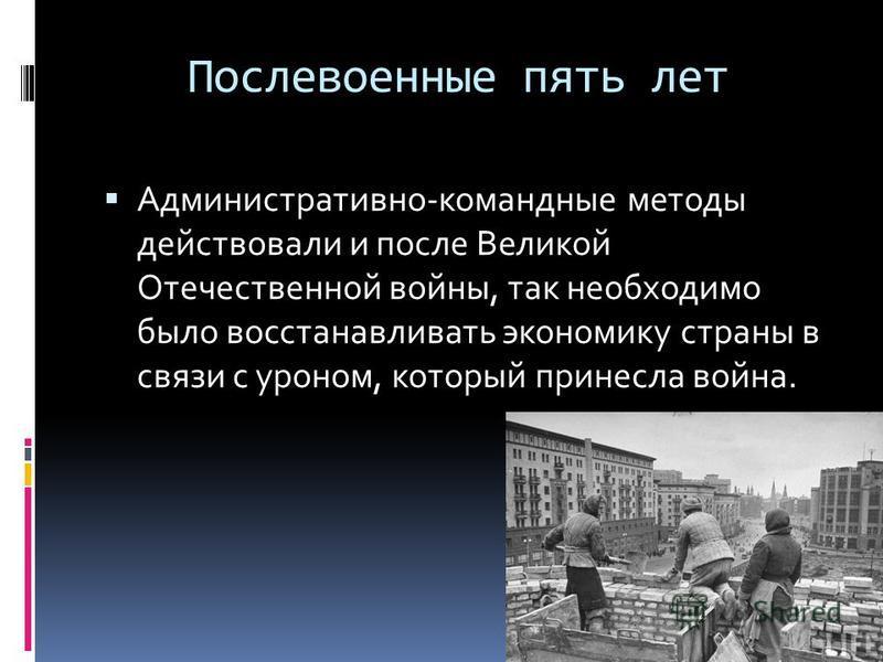 Послевоенные пять лет Административно-командные методы действовали и после Великой Отечественной войны, так необходимо было восстанавливать экономику страны в связи с уроном, который принесла война.