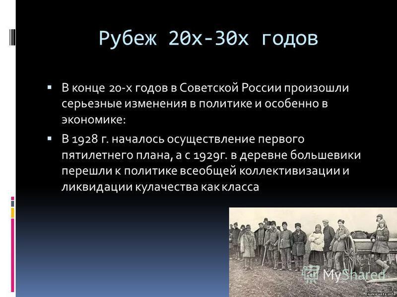 Рубеж 20 х-30 х годов В конце 20-х годов в Советской России произошли серьезные изменения в политике и особенно в экономике: В 1928 г. началось осуществление первого пятилетнего плана, а с 1929 г. в деревне большевики перешли к политике всеобщей колл