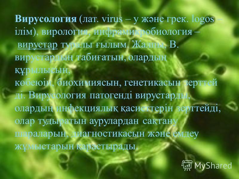 Вирусология (лат. vіrus – у және грек. logos – ілім), вирология, инфрамикробиология – вирустар туралы ғылым. Жалпы, В. вирустардың табиғатын, олардың құрылысын, көбеюін, биохимиясын, генетикасын зерттей ді. Вирусология патогенді вирустарды, олардың и