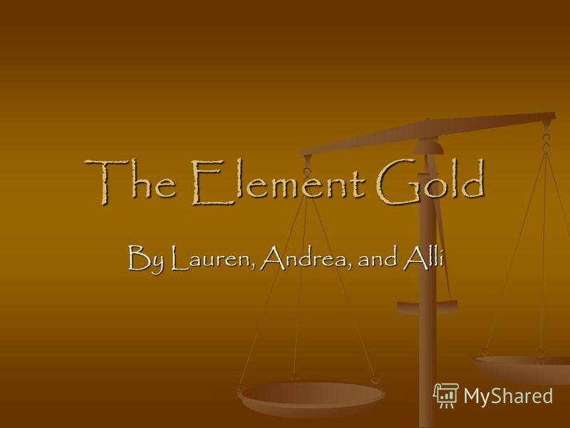 The Element Gold By Lauren, Andrea, and Alli