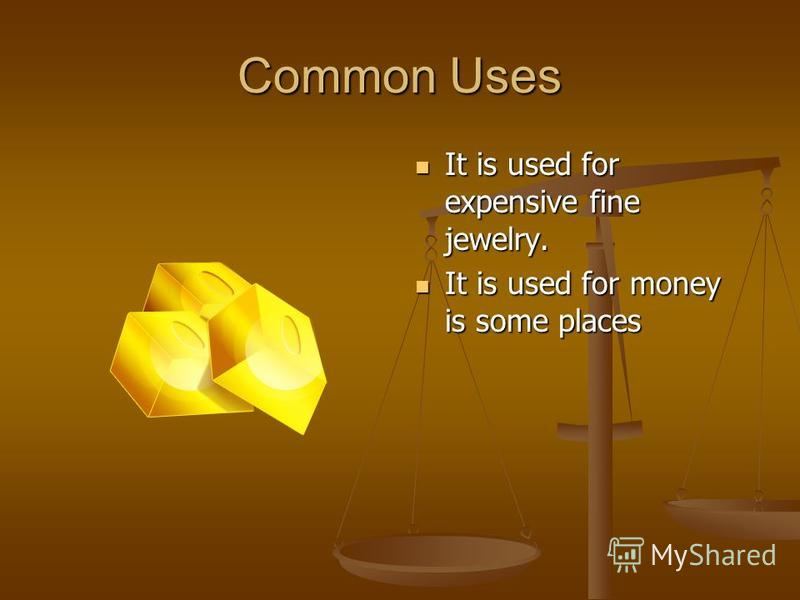 Common Uses It is used for expensive fine jewelry. It is used for money is some places