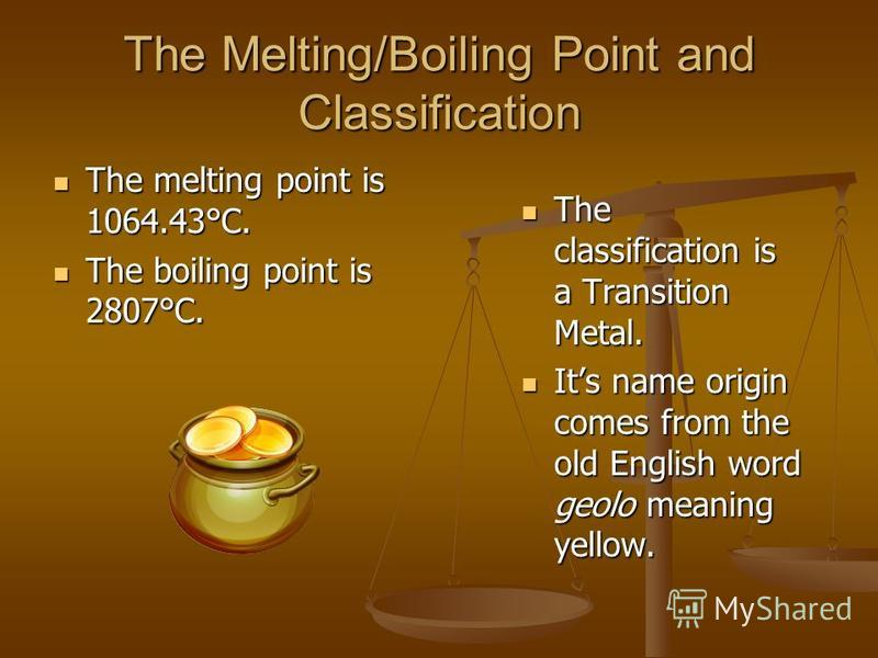 The Melting/Boiling Point and Classification The melting point is 1064.43°C. The melting point is 1064.43°C. The boiling point is 2807°C. The boiling point is 2807°C. The classification is a Transition Metal. Its name origin comes from the old Englis