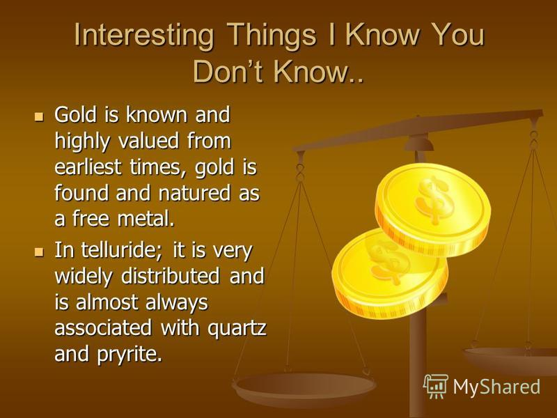 Interesting Things I Know You Dont Know.. Gold is known and highly valued from earliest times, gold is found and natured as a free metal. Gold is known and highly valued from earliest times, gold is found and natured as a free metal. In telluride; it