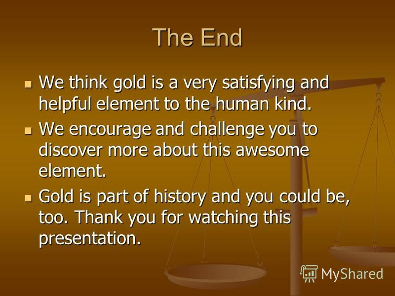 The End We think gold is a very satisfying and helpful element to the human kind. We think gold is a very satisfying and helpful element to the human kind. We encourage and challenge you to discover more about this awesome element. We encourage and c