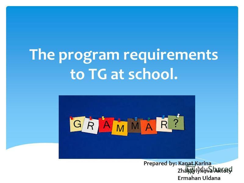 The program requirements to TG at school. Prepared by: Kanat Karina Zhaksylykova Aktoty Ermahan Uldana