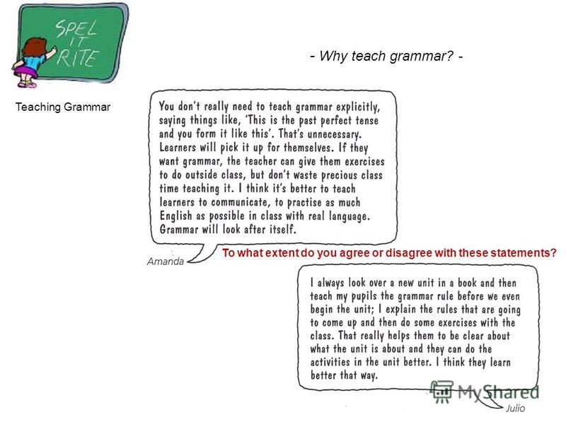 Teaching Grammar - Why teach grammar? - To what extent do you agree or disagree with these statements?