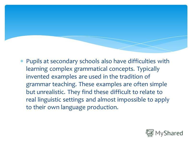 Pupils at secondary schools also have difficulties with learning complex grammatical concepts. Typically invented examples are used in the tradition of grammar teaching. These examples are often simple but unrealistic. They find these difficult to re