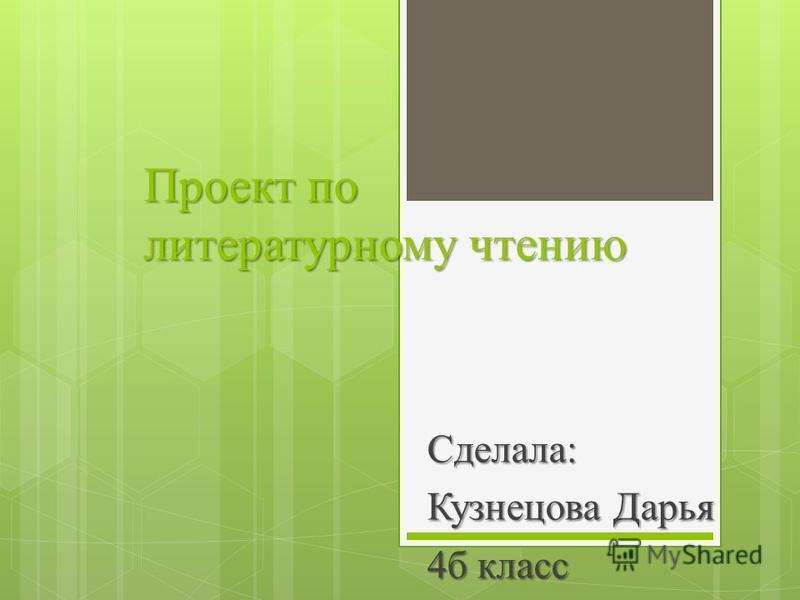 Проект по литературному чтению Сделала: Кузнецова Дарья 4 б класс