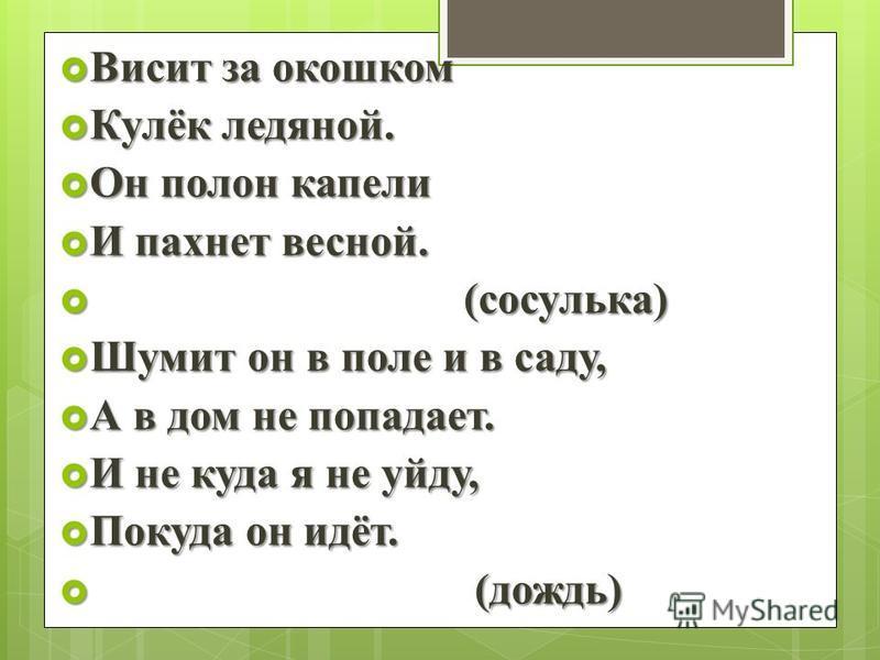 Висит за окошком Висит за окошком Кулёк ледяной. Кулёк ледяной. Он полон капели Он полон капели И пахнет весной. И пахнет весной. (сосулька) (сосулька) Шумит он в поле и в саду, Шумит он в поле и в саду, А в дом не попадает. А в дом не попадает. И не