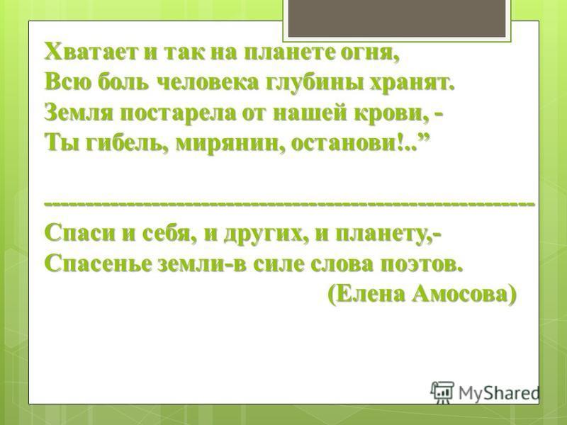 Хватает и так на планете огня, Всю боль человека глубины хранят. Земля постарела от нашей крови, - Ты гибель, мирянин, останови!.. ----------------------------------------------------------- Спаси и себя, и других, и планету,- Спасенье земли-в силе с