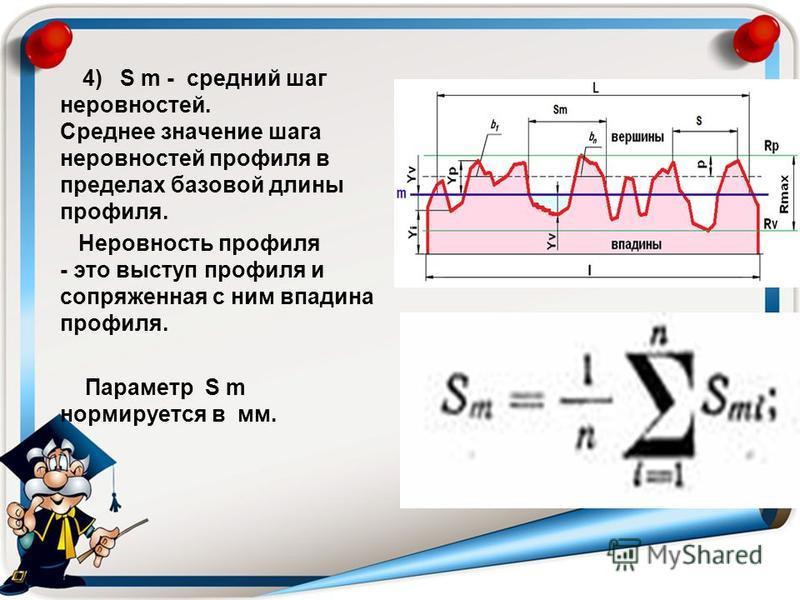 4) S m - средний шаг неровностей. Среднее значение шага неровностей профиля в пределах базовой длины профиля. Неровность профиля - это выступ профиля и сопряженная с ним впадина профиля. Параметр S m нормируется в мм.
