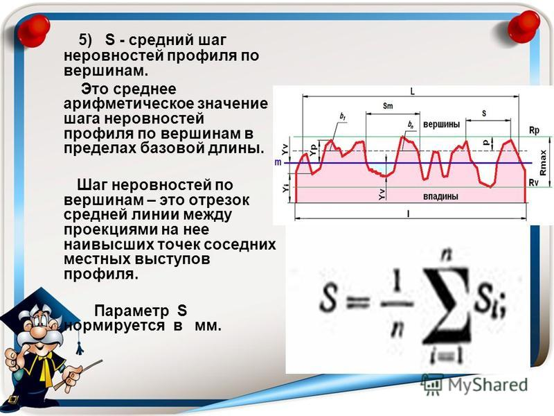 5) S - средний шаг неровностей профиля по вершинам. Это среднее арифметическое значение шага неровностей профиля по вершинам в пределах базовой длины. Шаг неровностей по вершинам – это отрезок средней линии между проекциями на нее наивысших точек сос