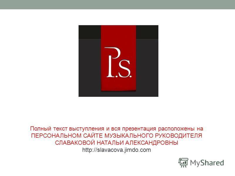 Полный текст выступления и вся презентация расположены на ПЕРСОНАЛЬНОМ САЙТЕ МУЗЫКАЛЬНОГО РУКОВОДИТЕЛЯ СЛАВАКОВОЙ НАТАЛЬИ АЛЕКСАНДРОВНЫ http://slavacova.jimdo.com