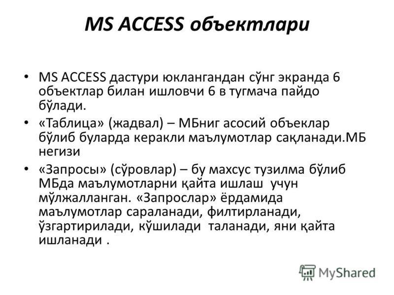 MS ACCESS объектлари MS ACCESS дастури юклангандан сўнг экранда 6 объектлар билан ишловчи 6 в тугмача пайдо бўлади. «Таблица» (жадвал) – МБниг асосий объеклар бўлиб буларда керакли маълумотлар сақланади.МБ негизи «Запросы» (сўровлар) – бу махсус тузи