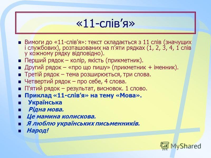 «11-слівя» Вимоги до «11-слівя»: текст складається з 11 слів (значущих і службових), розташованих на пяти рядках (1, 2, 3, 4, 1 слів у кожному рядку відповідно). Перший рядок – колір, якість (прикметник). Другий рядок – «про що пишу» (прикметник + ім