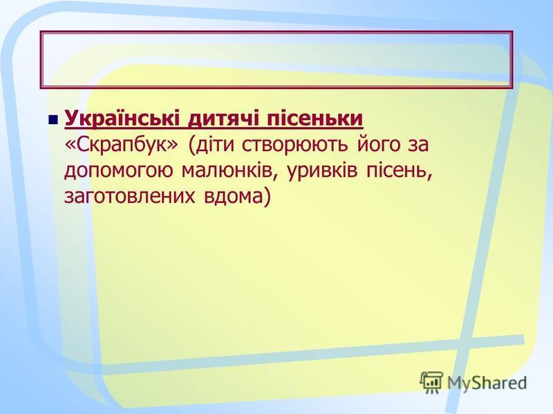 Українські дитячі пісеньки «Скрапбук» (діти створюють його за допомогою малюнків, уривків пісень, заготовлених вдома)